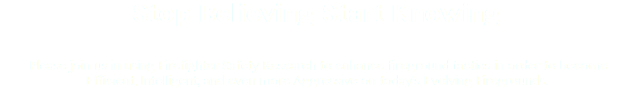 Stop Believing Start Knowing Please join us in using Firefighter Safety Research to enhance fireground tactics in order to become Efficient, Intelligent, and even more Aggressive on today's Evolving Firegrounds.
